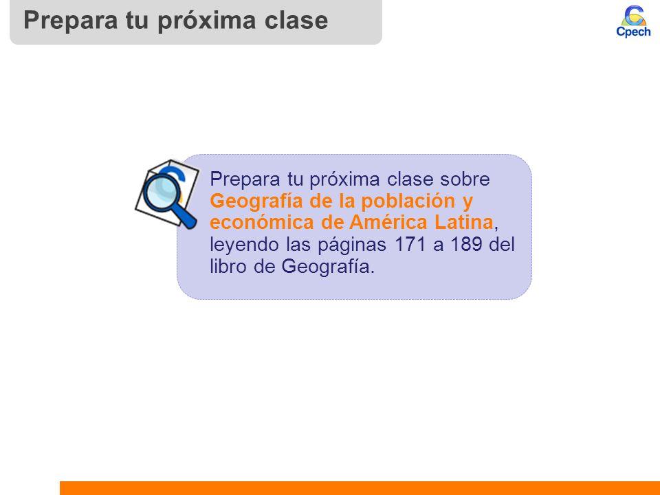 Prepara tu próxima clase Prepara tu próxima clase sobre Geografía de la población y económica de América Latina, leyendo las páginas 171 a 189 del lib