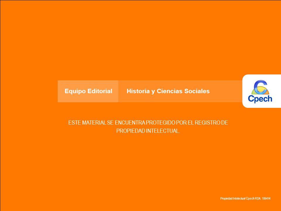 Propiedad Intelectual Cpech RDA: 186414 ESTE MATERIAL SE ENCUENTRA PROTEGIDO POR EL REGISTRO DE PROPIEDAD INTELECTUAL. Equipo Editorial Historia y Cie