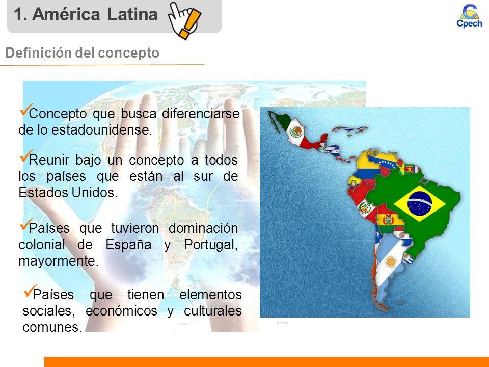 1. América Latina Definición del concepto Concepto que busca diferenciarse de lo estadounidense. Reunir bajo un concepto a todos los países que están