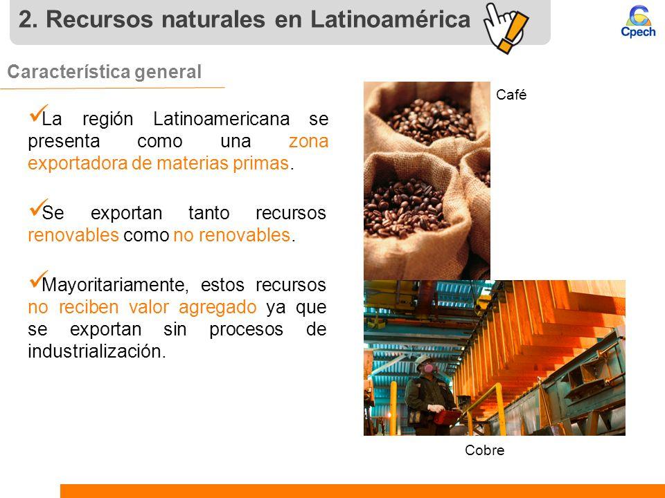 2. Recursos naturales en Latinoamérica Característica general. La región Latinoamericana se presenta como una zona exportadora de materias primas. Se