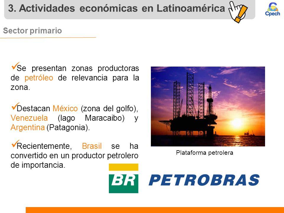 3. Actividades económicas en Latinoamérica Sector primario. Se presentan zonas productoras de petróleo de relevancia para la zona. Destacan México (zo