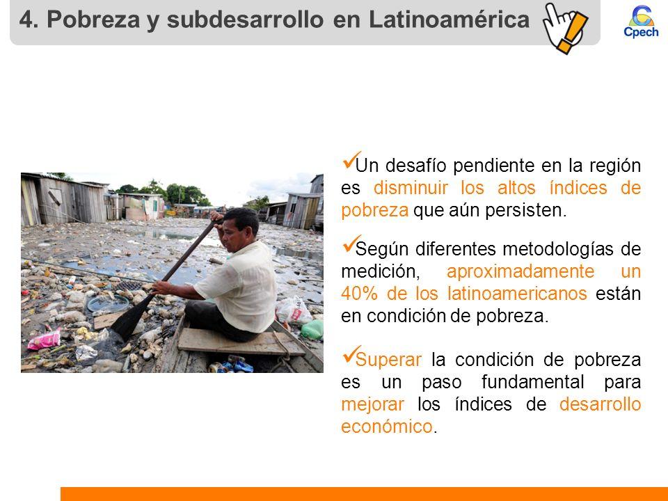 4. Pobreza y subdesarrollo en Latinoamérica Un desafío pendiente en la región es disminuir los altos índices de pobreza que aún persisten. Según difer