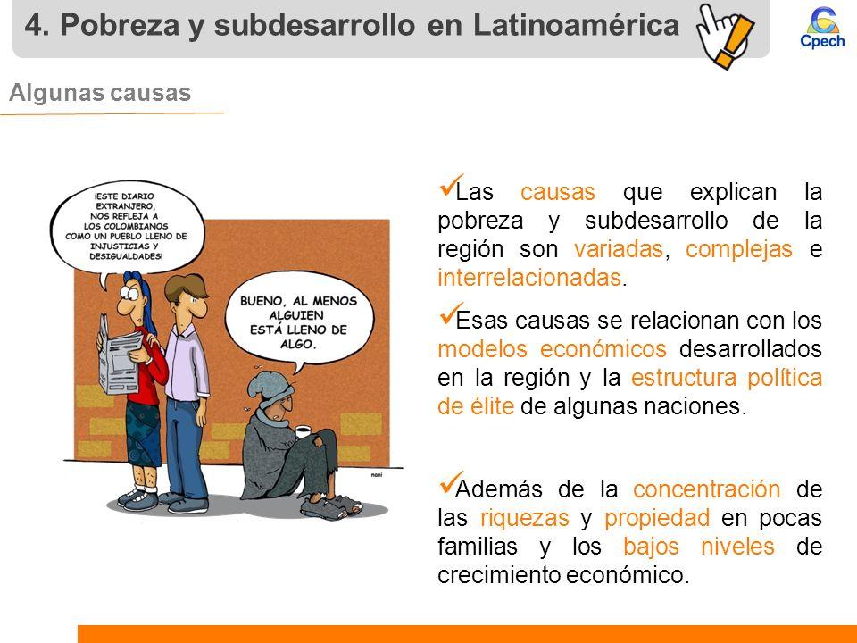 4. Pobreza y subdesarrollo en Latinoamérica Algunas causas Las causas que explican la pobreza y subdesarrollo de la región son variadas, complejas e i