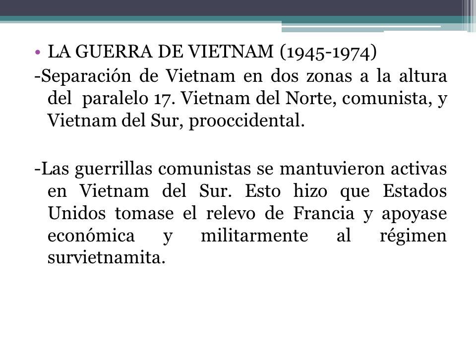 LA GUERRA DE VIETNAM (1945-1974) -Separación de Vietnam en dos zonas a la altura del paralelo 17. Vietnam del Norte, comunista, y Vietnam del Sur, pro