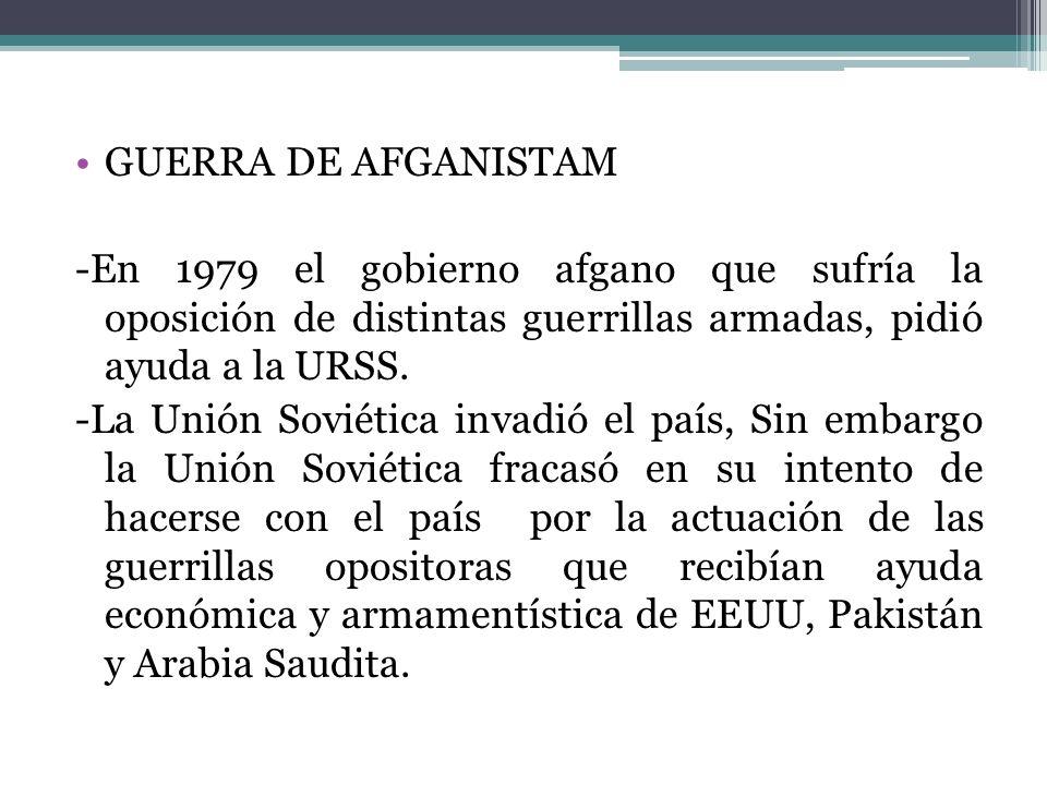 GUERRA DE AFGANISTAM -En 1979 el gobierno afgano que sufría la oposición de distintas guerrillas armadas, pidió ayuda a la URSS. -La Unión Soviética i