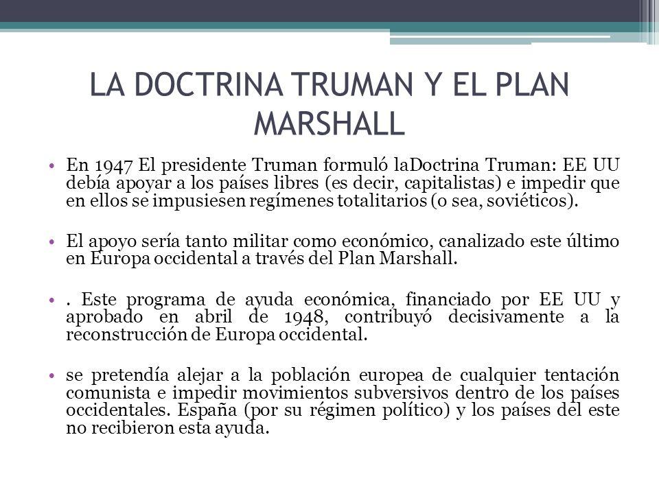 LA DOCTRINA TRUMAN Y EL PLAN MARSHALL En 1947 El presidente Truman formuló laDoctrina Truman: EE UU debía apoyar a los países libres (es decir, capita
