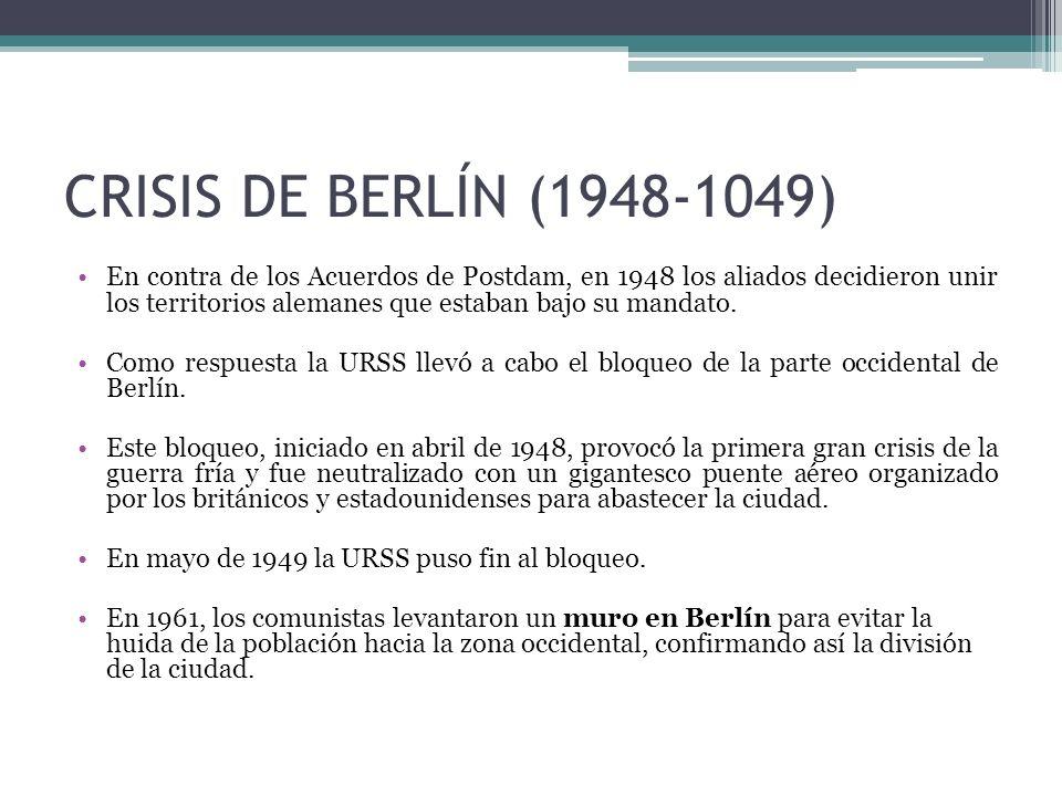 CRISIS DE BERLÍN (1948-1049) En contra de los Acuerdos de Postdam, en 1948 los aliados decidieron unir los territorios alemanes que estaban bajo su ma