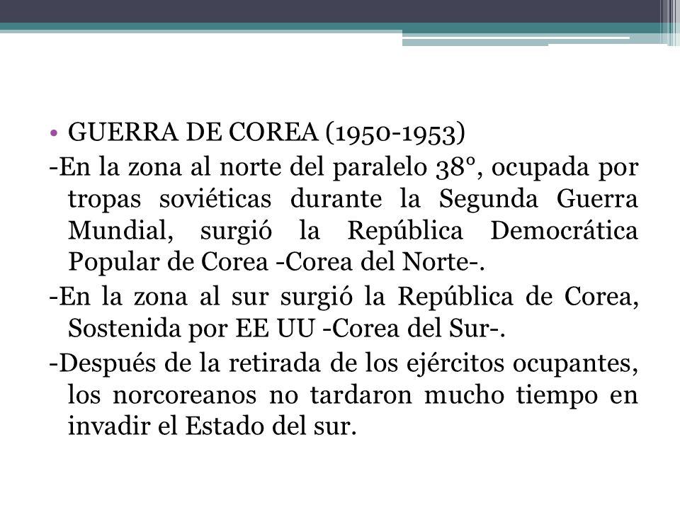 GUERRA DE COREA (1950-1953) -En la zona al norte del paralelo 38°, ocupada por tropas soviéticas durante la Segunda Guerra Mundial, surgió la Repúblic