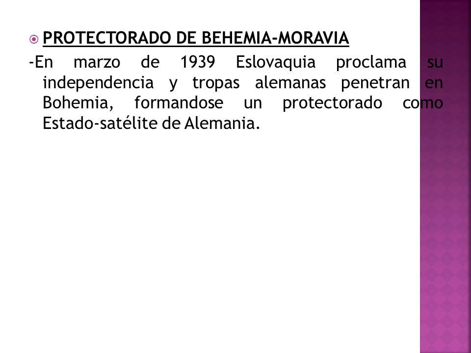 PROTECTORADO DE BEHEMIA-MORAVIA -En marzo de 1939 Eslovaquia proclama su independencia y tropas alemanas penetran en Bohemia, formandose un protectora