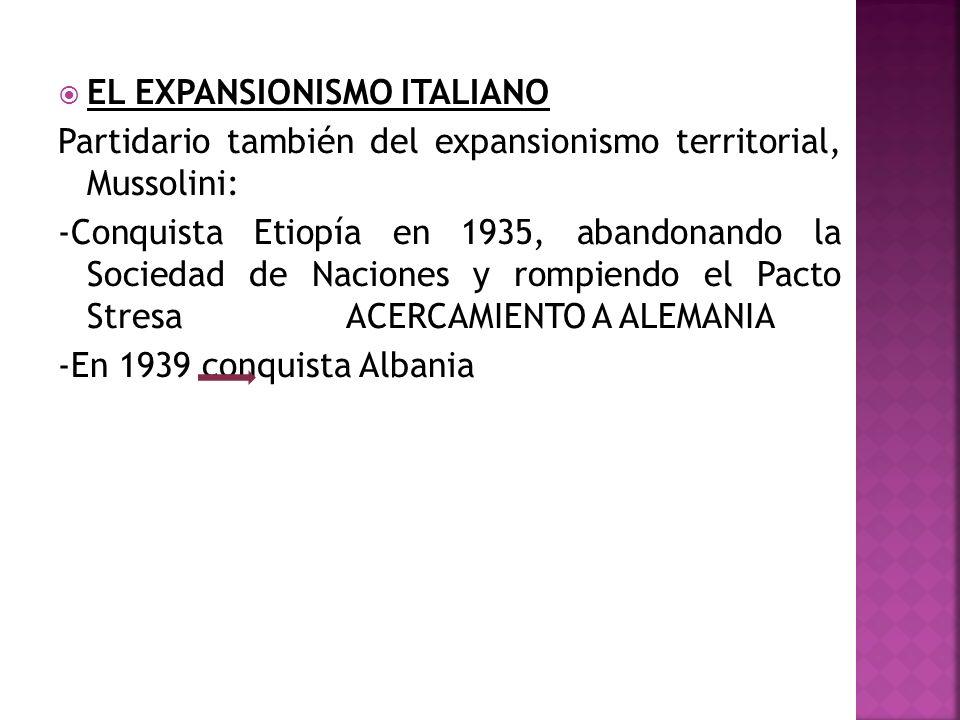 EL EXPANSIONISMO ITALIANO Partidario también del expansionismo territorial, Mussolini: -Conquista Etiopía en 1935, abandonando la Sociedad de Naciones