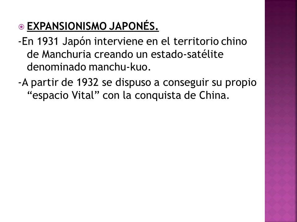 EXPANSIONISMO JAPONÉS. -En 1931 Japón interviene en el territorio chino de Manchuria creando un estado-satélite denominado manchu-kuo. -A partir de 19