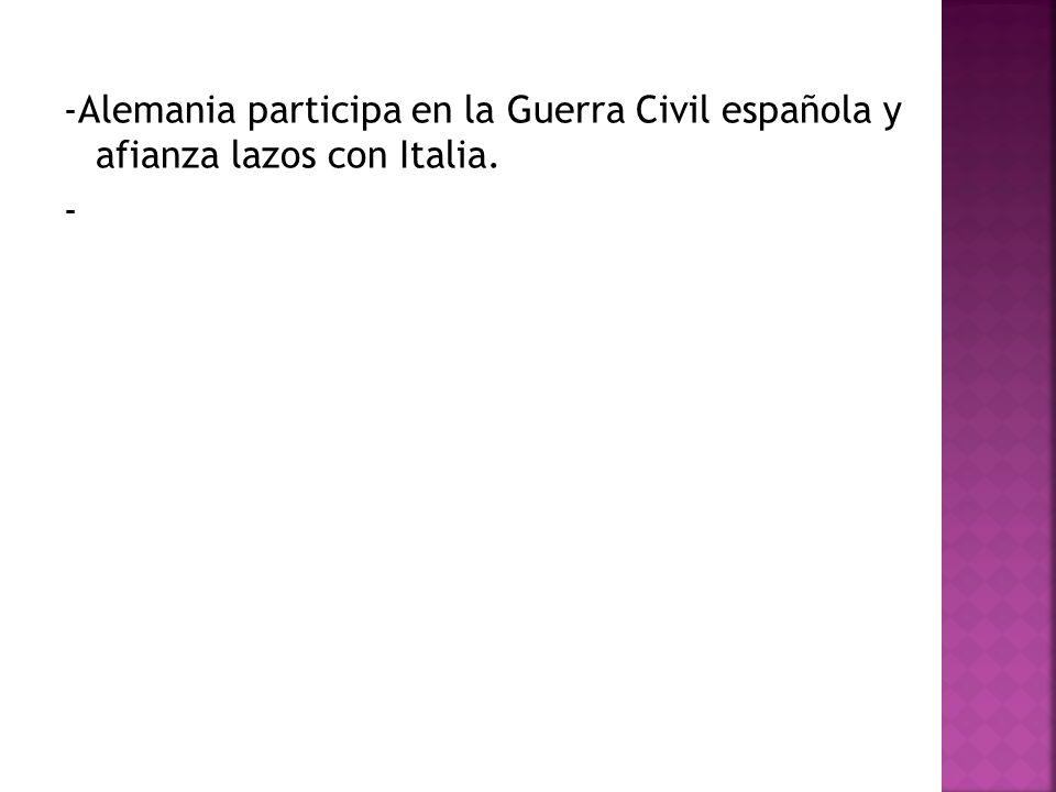 -Alemania participa en la Guerra Civil española y afianza lazos con Italia. -