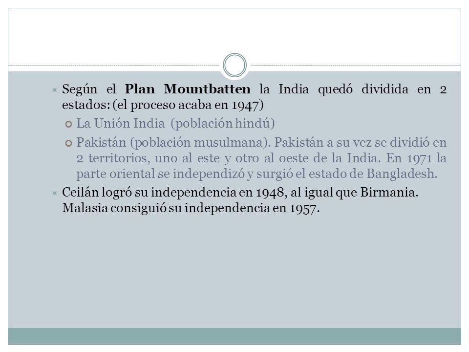Según el Plan Mountbatten la India quedó dividida en 2 estados: (el proceso acaba en 1947) La Unión India (población hindú) Pakistán (población musulm