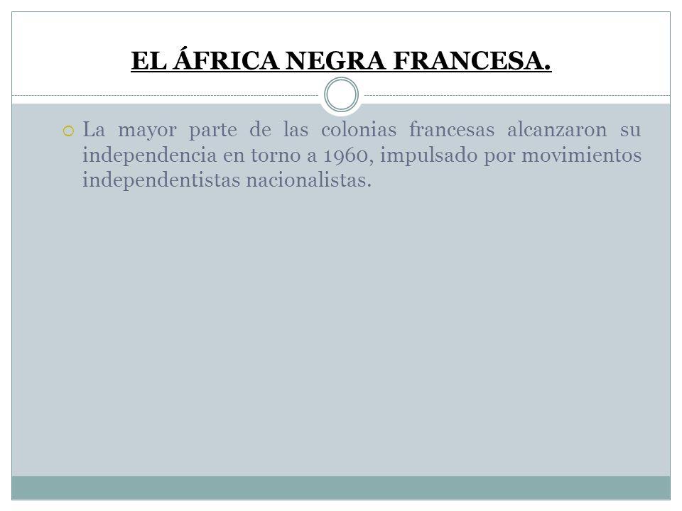 EL ÁFRICA NEGRA FRANCESA. La mayor parte de las colonias francesas alcanzaron su independencia en torno a 1960, impulsado por movimientos independenti
