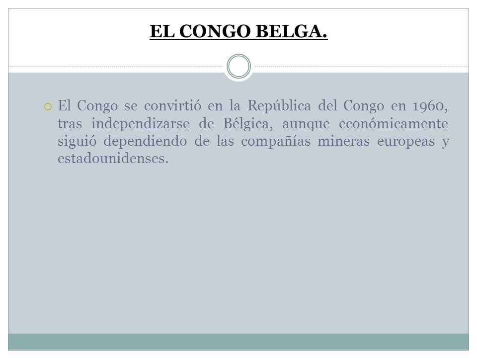 EL CONGO BELGA. El Congo se convirtió en la República del Congo en 1960, tras independizarse de Bélgica, aunque económicamente siguió dependiendo de l