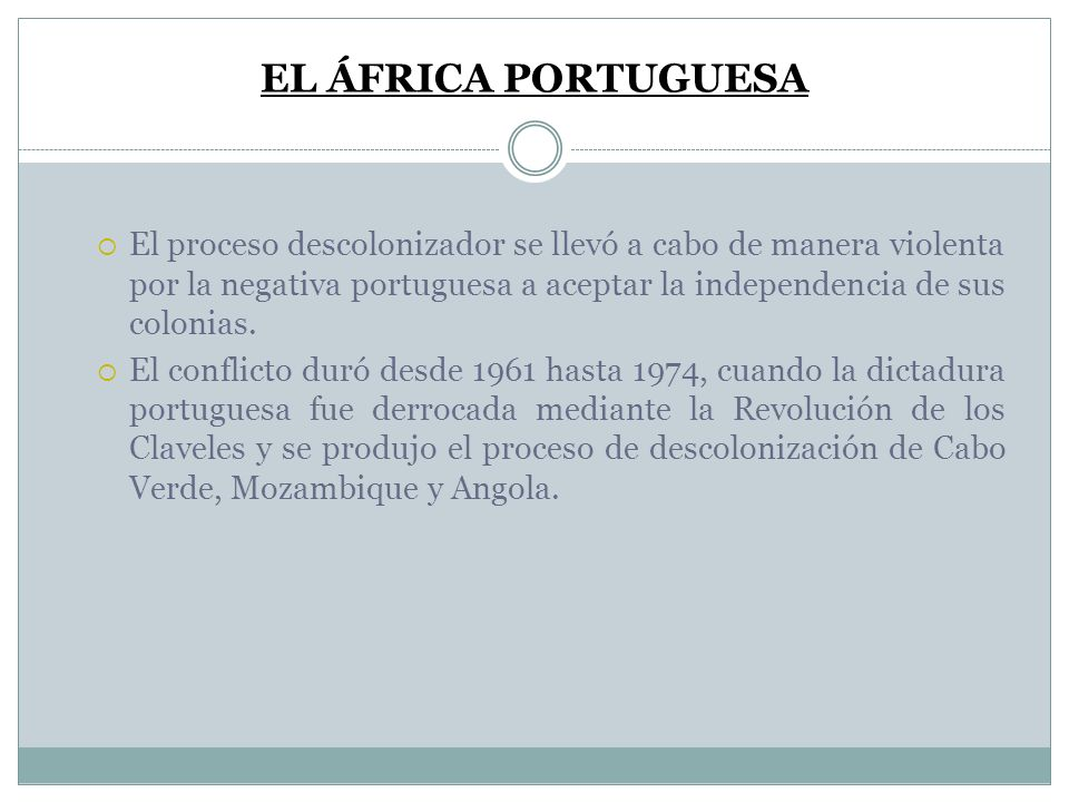 EL ÁFRICA PORTUGUESA El proceso descolonizador se llevó a cabo de manera violenta por la negativa portuguesa a aceptar la independencia de sus colonia