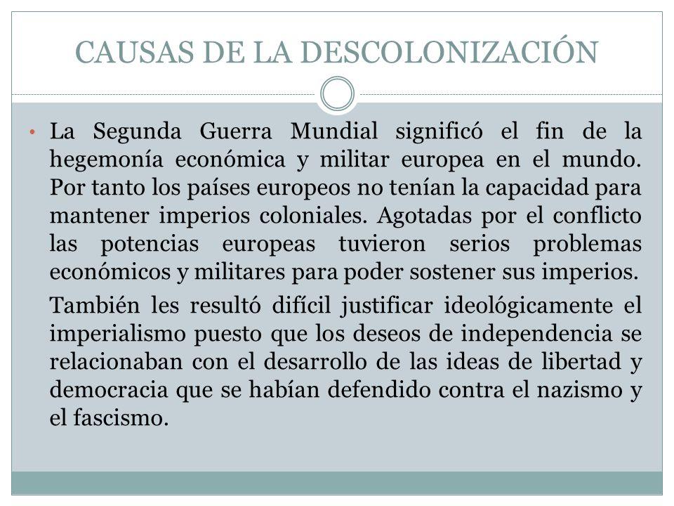 CAUSAS DE LA DESCOLONIZACIÓN La Segunda Guerra Mundial significó el fin de la hegemonía económica y militar europea en el mundo. Por tanto los países