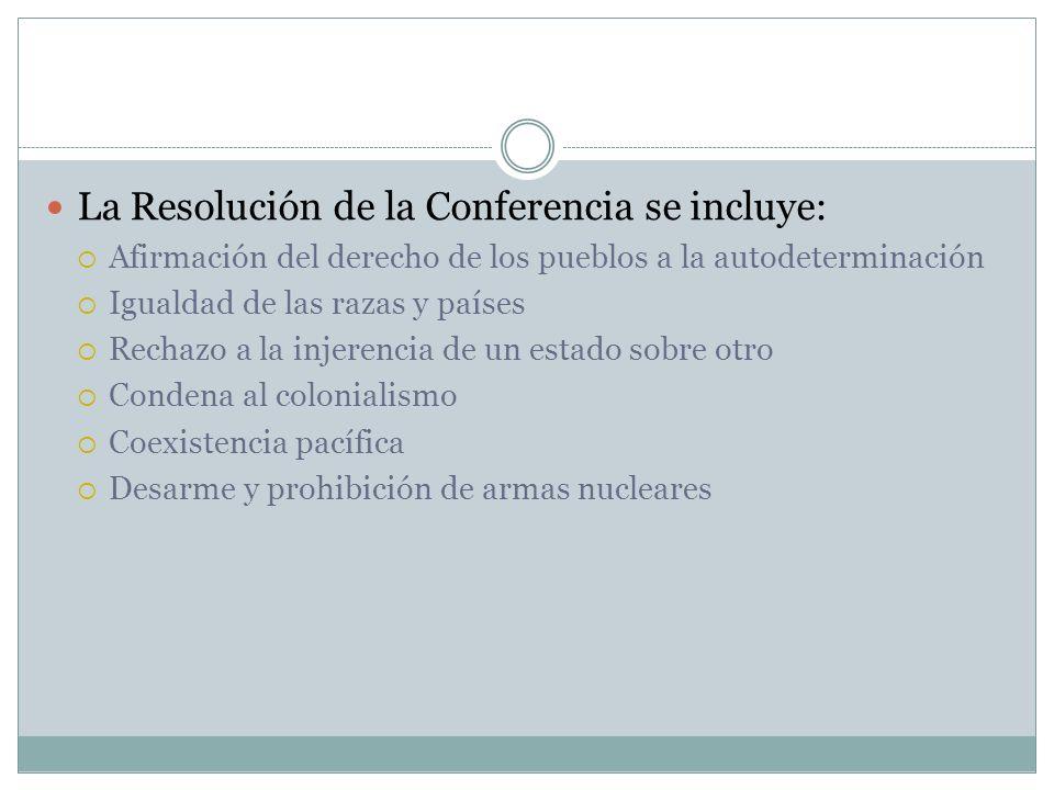 La Resolución de la Conferencia se incluye: Afirmación del derecho de los pueblos a la autodeterminación Igualdad de las razas y países Rechazo a la i