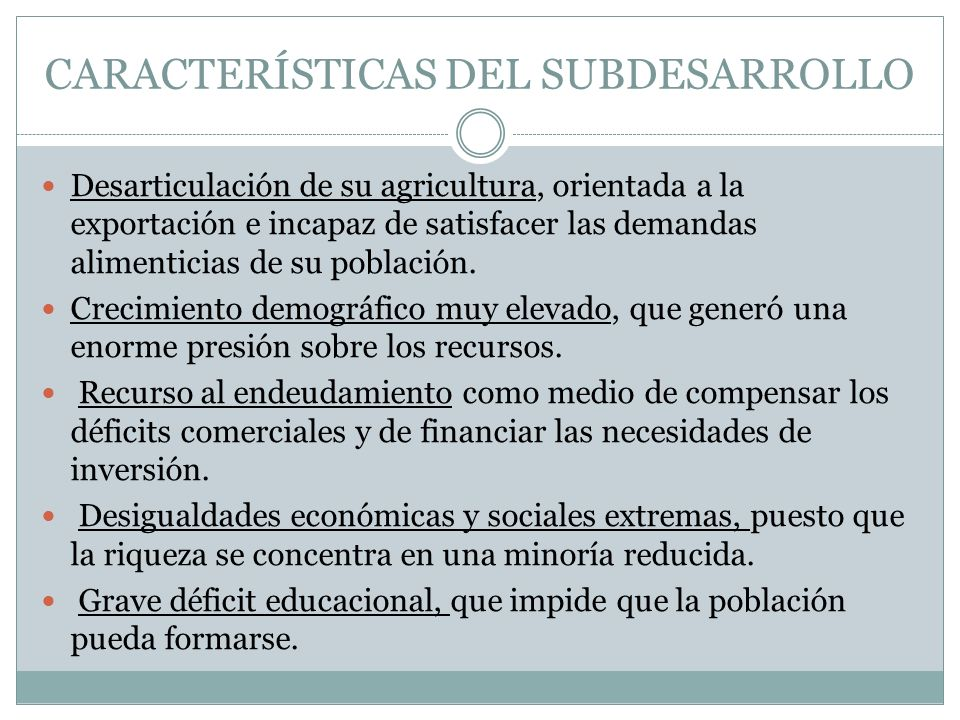 CARACTERÍSTICAS DEL SUBDESARROLLO Desarticulación de su agricultura, orientada a la exportación e incapaz de satisfacer las demandas alimenticias de s