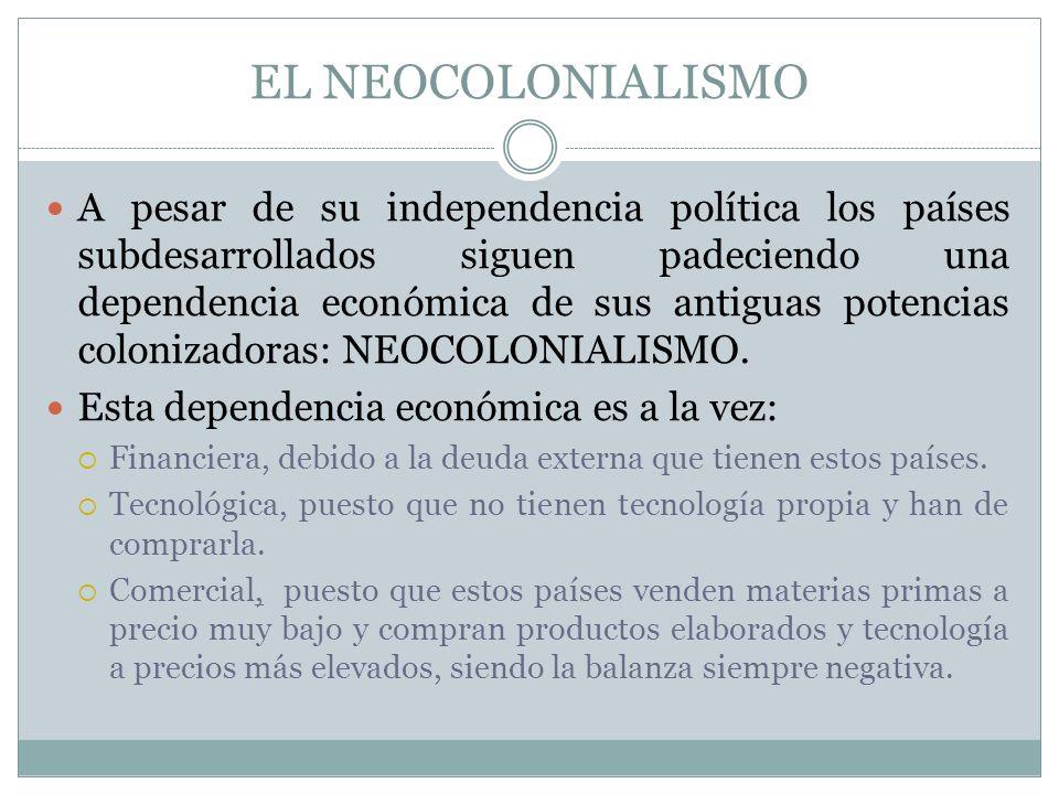 EL NEOCOLONIALISMO A pesar de su independencia política los países subdesarrollados siguen padeciendo una dependencia económica de sus antiguas potenc