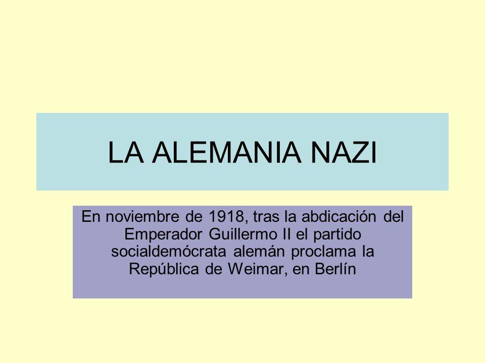 LA ALEMANIA NAZI En noviembre de 1918, tras la abdicación del Emperador Guillermo II el partido socialdemócrata alemán proclama la República de Weimar