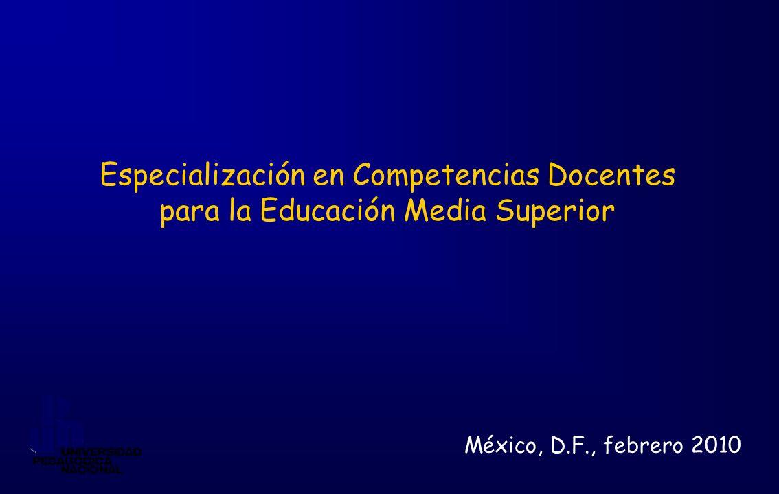 Especialización en Competencias Docentes para la Educación Media Superior México, D.F., febrero 2010