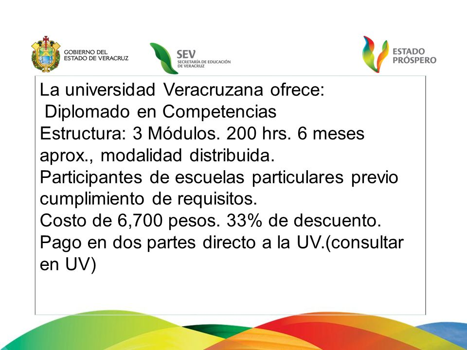 La universidad Veracruzana ofrece: Diplomado en Competencias Estructura: 3 Módulos. 200 hrs. 6 meses aprox., modalidad distribuida. Participantes de e