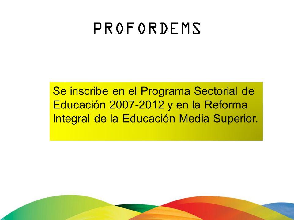 PROFORDEMS Se inscribe en el Programa Sectorial de Educación 2007-2012 y en la Reforma Integral de la Educación Media Superior.