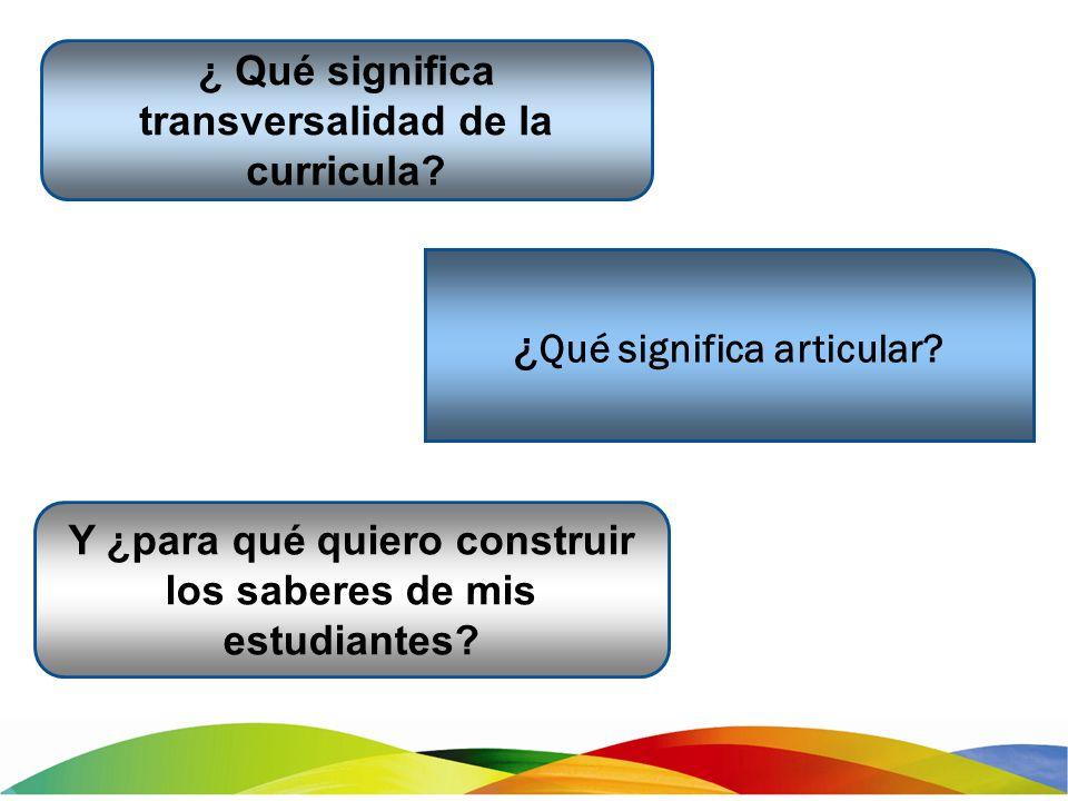 ¿ Qué significa articular? ¿ Qué significa transversalidad de la curricula? Y ¿para qué quiero construir los saberes de mis estudiantes?