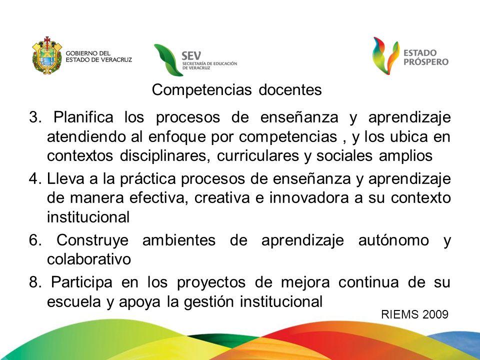 RIEMS 2009 Competencias docentes 3. Planifica los procesos de enseñanza y aprendizaje atendiendo al enfoque por competencias, y los ubica en contextos