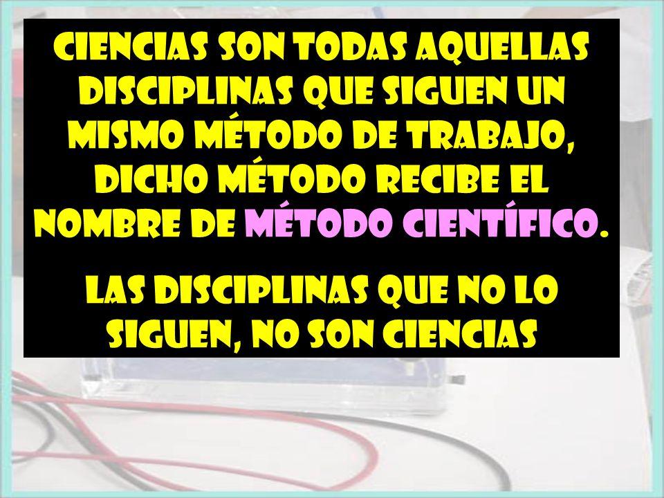 Ciencias son todas aquellas disciplinas que siguen un mismo método de trabajo, dicho método recibe el nombre de MÉTODO CIENTÍFICO. Las disciplinas que