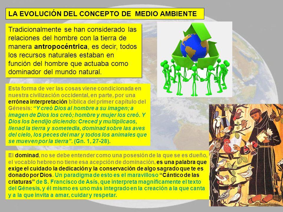 LA EVOLUCIÓN DEL CONCEPTO DE MEDIO AMBIENTE Tradicionalmente se han considerado las relaciones del hombre con la tierra de manera antropocéntrica, es