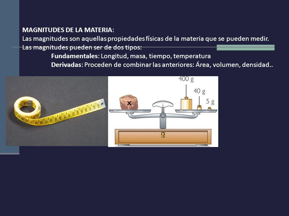 MAGNITUDES DE LA MATERIA: Las magnitudes son aquellas propiedades físicas de la materia que se pueden medir. Las magnitudes pueden ser de dos tipos: F
