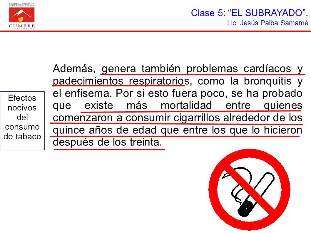 Clase 5: EL SUBRAYADO. Lic. Jesús Paiba Samamé Además, genera también problemas cardíacos y padecimientos respiratorios, como la bronquitis y el enfis
