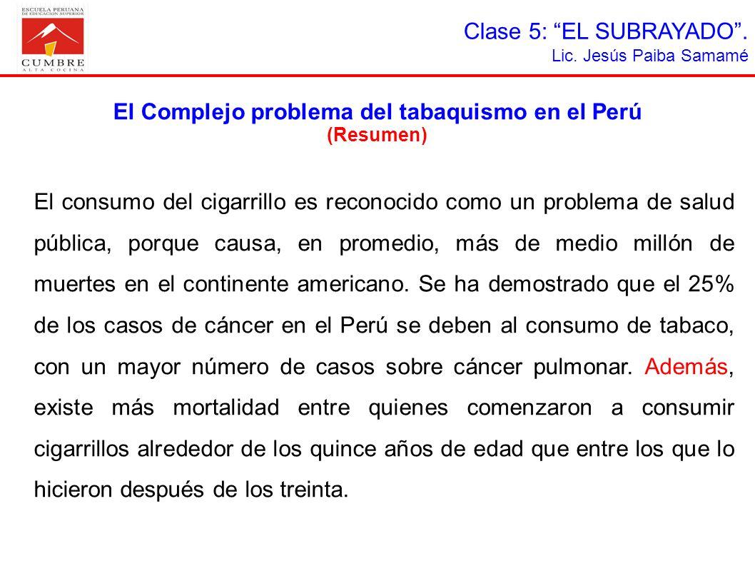 Clase 5: EL SUBRAYADO. Lic. Jesús Paiba Samamé El Complejo problema del tabaquismo en el Perú (Resumen) El consumo del cigarrillo es reconocido como u