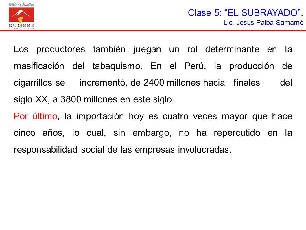 Clase 5: EL SUBRAYADO. Lic. Jesús Paiba Samamé Los productores también juegan un rol determinante en la masificación del tabaquismo. En el Perú, la pr