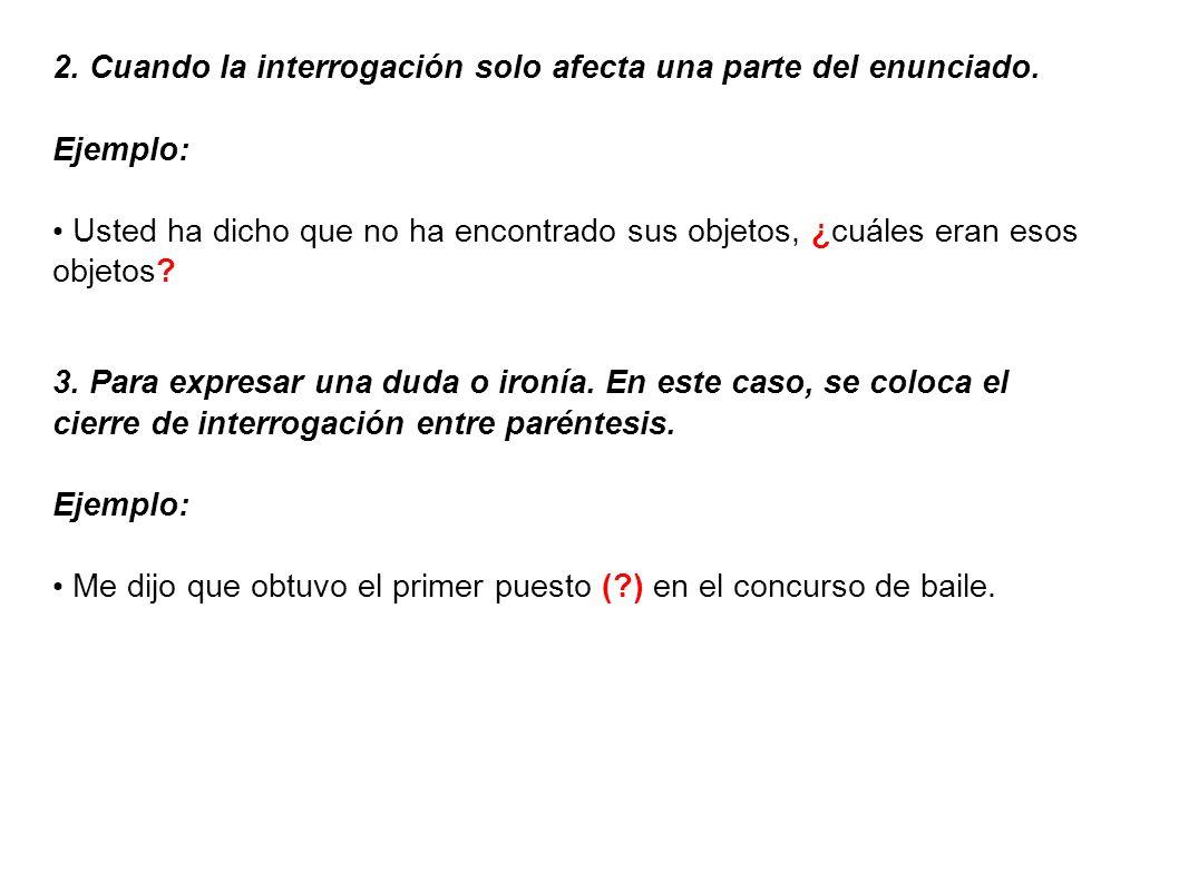 2. Cuando la interrogación solo afecta una parte del enunciado. Ejemplo: Usted ha dicho que no ha encontrado sus objetos, ¿cuáles eran esos objetos? 3