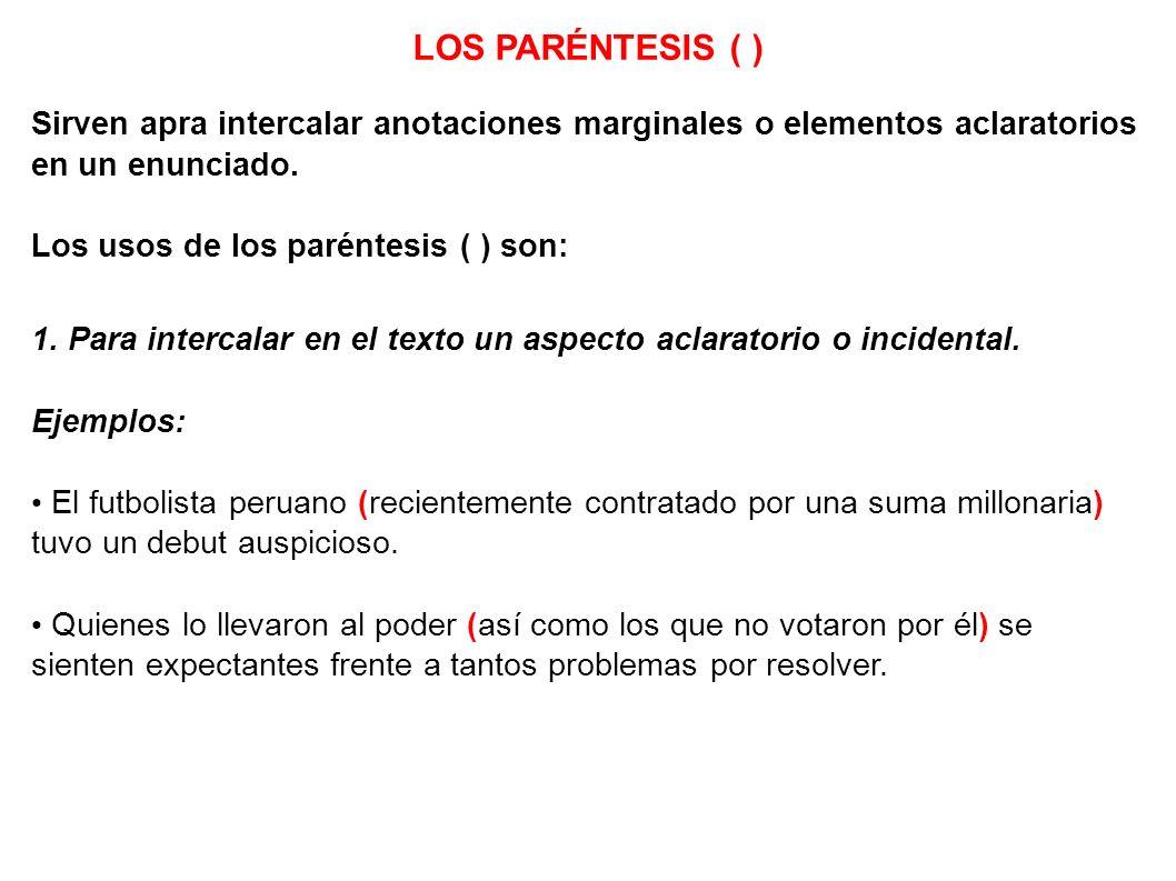 LOS PARÉNTESIS ( ) Sirven apra intercalar anotaciones marginales o elementos aclaratorios en un enunciado. Los usos de los paréntesis ( ) son: 1. Para