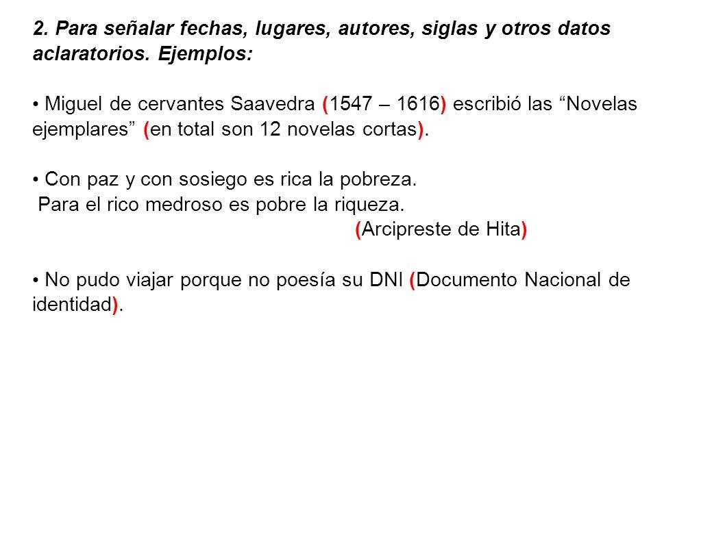2. Para señalar fechas, lugares, autores, siglas y otros datos aclaratorios. Ejemplos: Miguel de cervantes Saavedra (1547 – 1616) escribió las Novelas