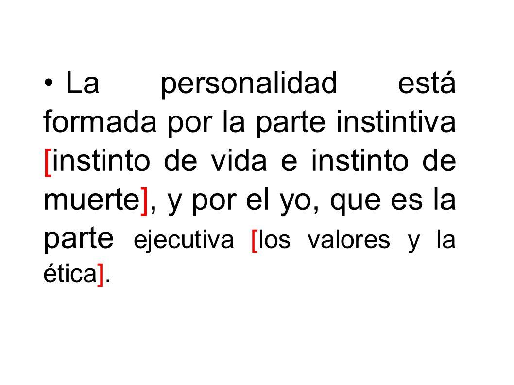 La personalidad está formada por la parte instintiva [instinto de vida e instinto de muerte], y por el yo, que es la parte ejecutiva [los valores y la