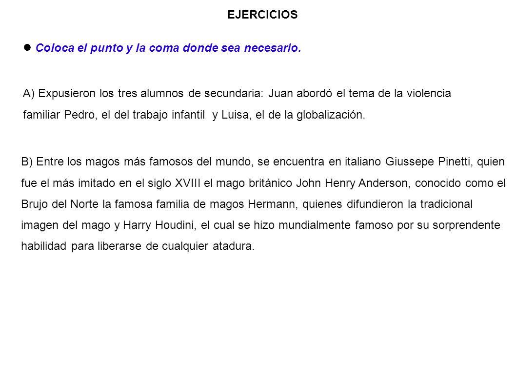 EJERCICIOS Coloca el punto y la coma donde sea necesario. A) Expusieron los tres alumnos de secundaria: Juan abordó el tema de la violencia familiar P