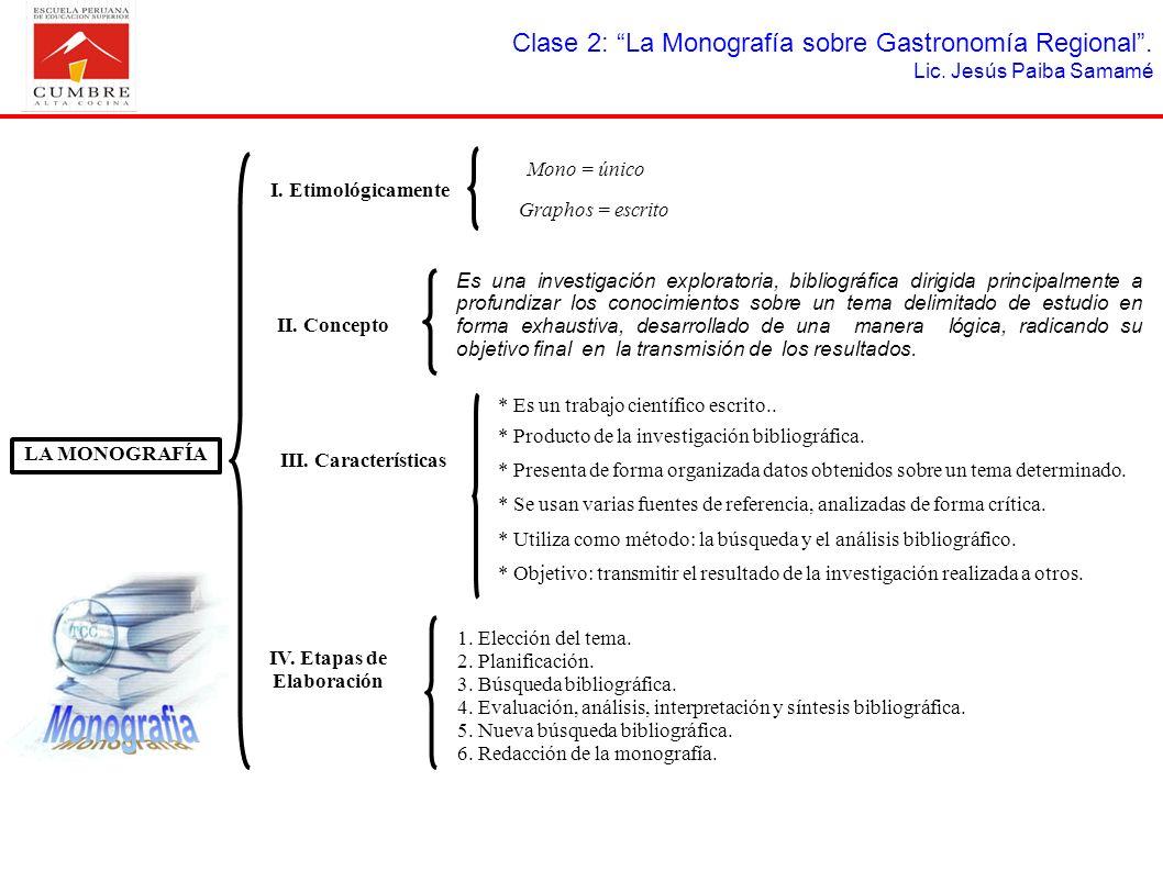 Clase 2: La Monografía sobre Gastronomía Regional. Lic. Jesús Paiba Samamé LA MONOGRAFÍA I. Etimológicamente Mono = único Graphos = escrito II. Concep