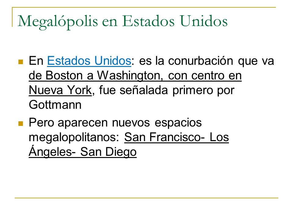 Megalópolis en Estados Unidos En Estados Unidos: es la conurbación que va de Boston a Washington, con centro en Nueva York, fue señalada primero por G