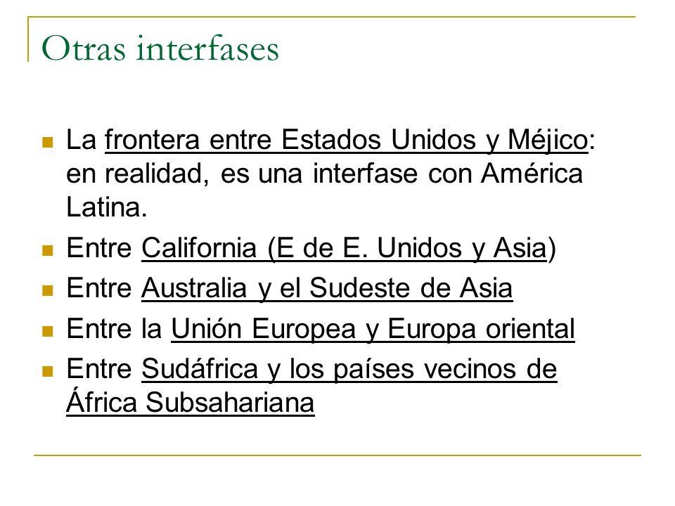 Otras interfases La frontera entre Estados Unidos y Méjico: en realidad, es una interfase con América Latina. Entre California (E de E. Unidos y Asia)