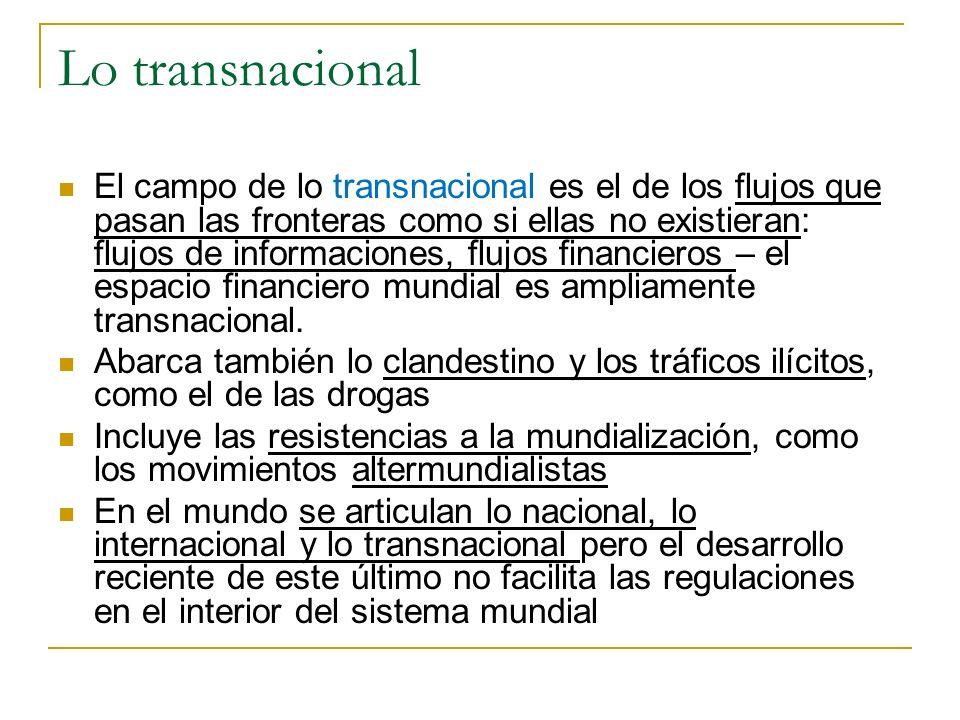 Lo transnacional El campo de lo transnacional es el de los flujos que pasan las fronteras como si ellas no existieran: flujos de informaciones, flujos