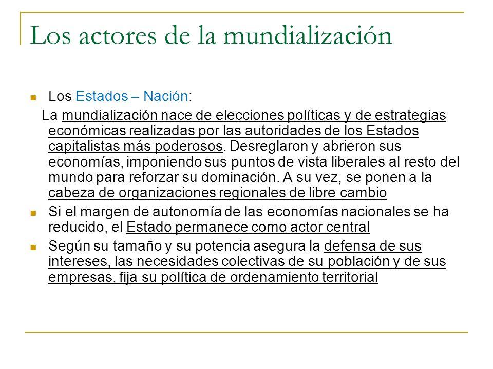 Los actores de la mundialización Los Estados – Nación: La mundialización nace de elecciones políticas y de estrategias económicas realizadas por las a