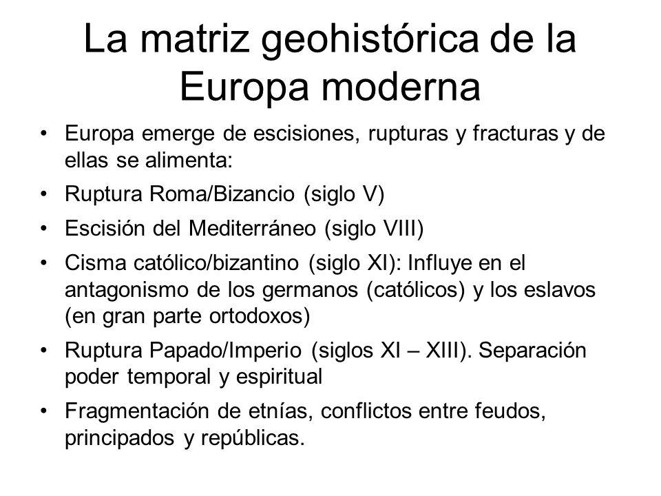 La matriz geohistórica de la Europa moderna Europa emerge de escisiones, rupturas y fracturas y de ellas se alimenta: Ruptura Roma/Bizancio (siglo V)