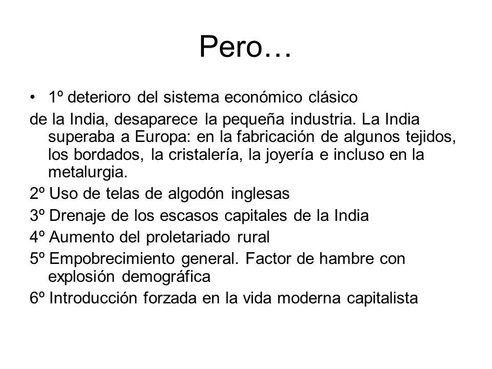 Pero… 1º deterioro del sistema económico clásico de la India, desaparece la pequeña industria. La India superaba a Europa: en la fabricación de alguno