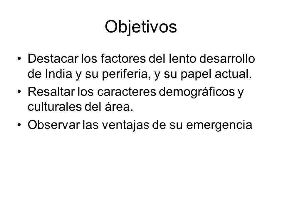 Objetivos Destacar los factores del lento desarrollo de India y su periferia, y su papel actual. Resaltar los caracteres demográficos y culturales del