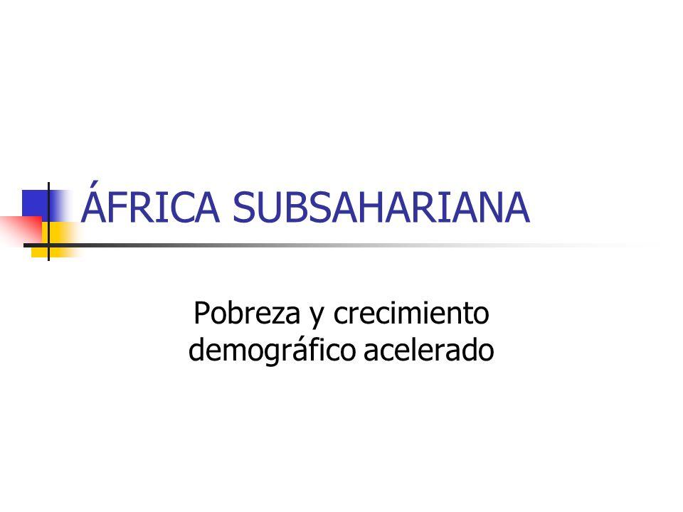 ÁFRICA SUBSAHARIANA Pobreza y crecimiento demográfico acelerado